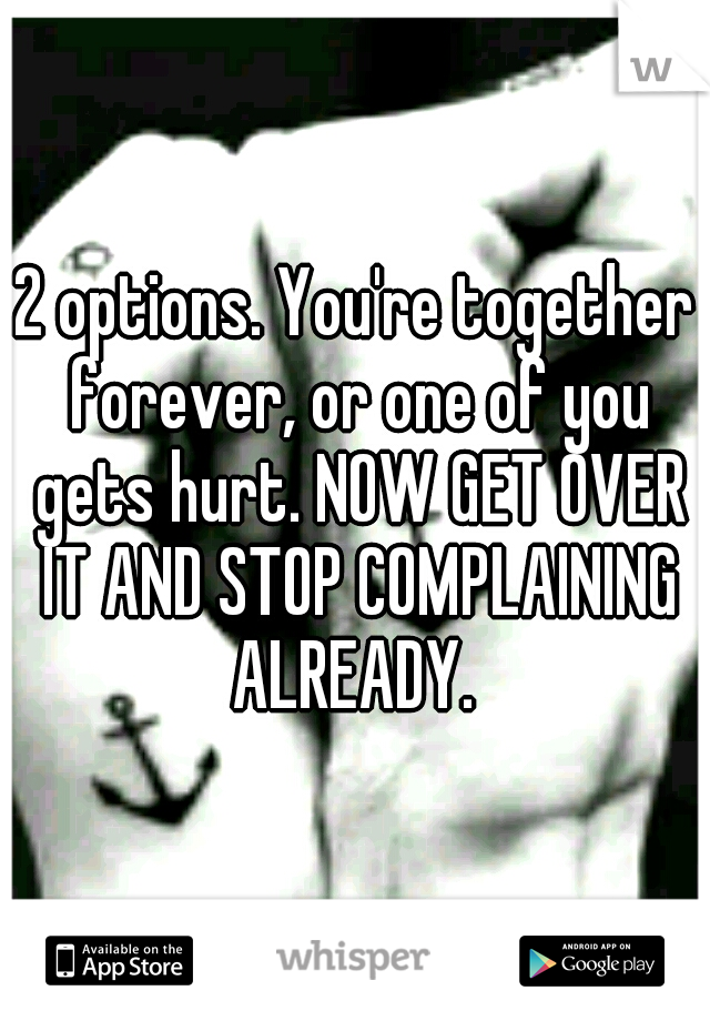 2 options. You're together forever, or one of you gets hurt. NOW GET OVER IT AND STOP COMPLAINING ALREADY.