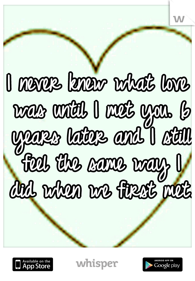 I never knew what love was until I met you. 6 years later and I still feel the same way I did when we first met.