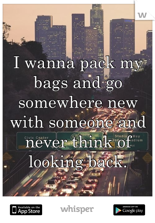 I wanna pack my bags and go somewhere new with someone and never think of looking back.