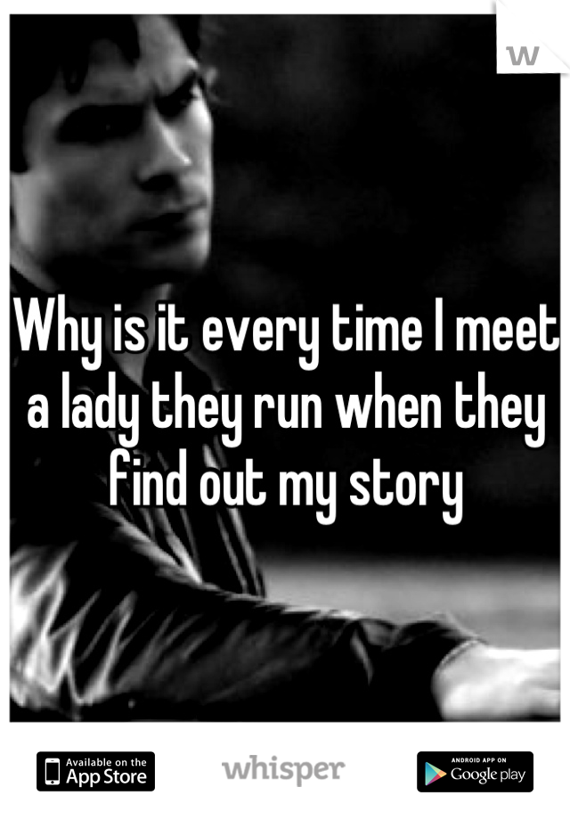 Why is it every time I meet a lady they run when they find out my story