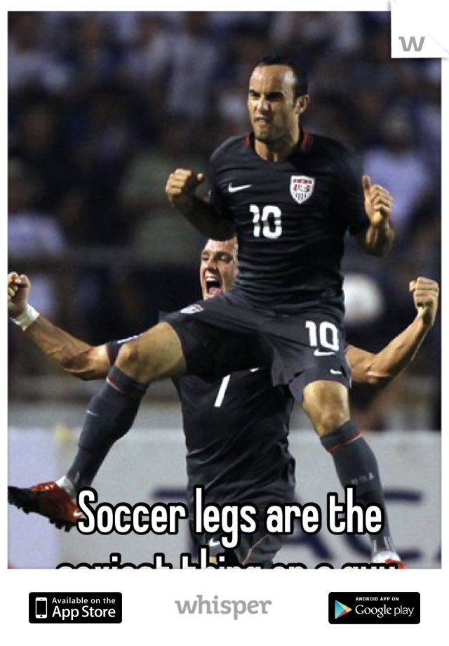 Soccer legs are the sexiest thing on a guy.
