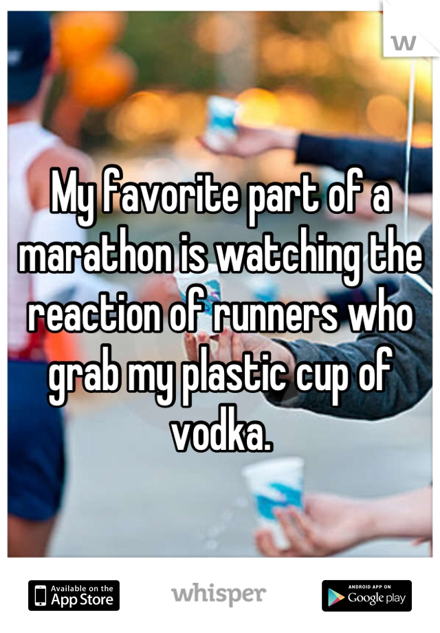 My favorite part of a marathon is watching the reaction of runners who grab my plastic cup of vodka.