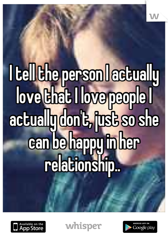 I tell the person I actually love that I love people I actually don't, just so she can be happy in her relationship..