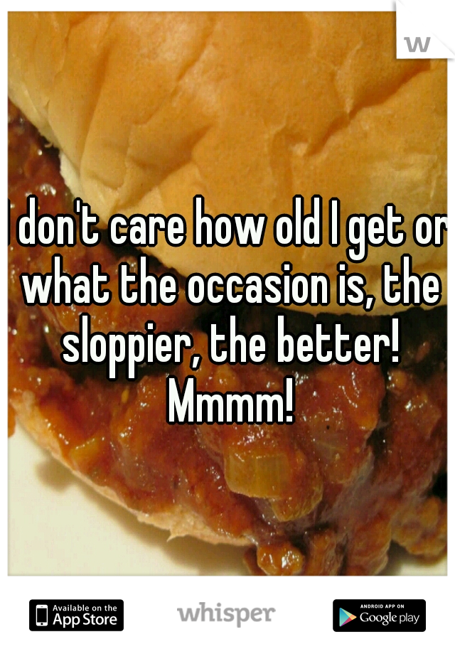 I don't care how old I get or what the occasion is, the sloppier, the better! Mmmm!