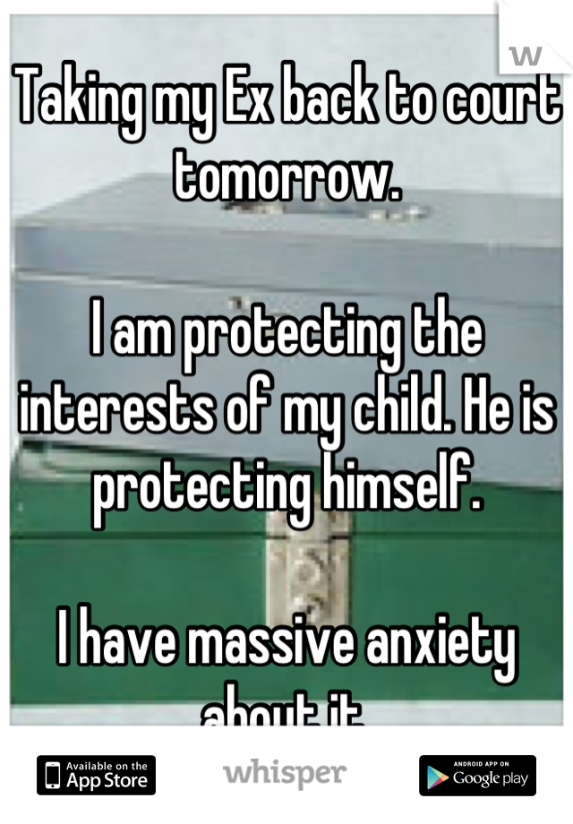 Taking my Ex back to court tomorrow.  I am protecting the interests of my child. He is protecting himself.  I have massive anxiety about it.
