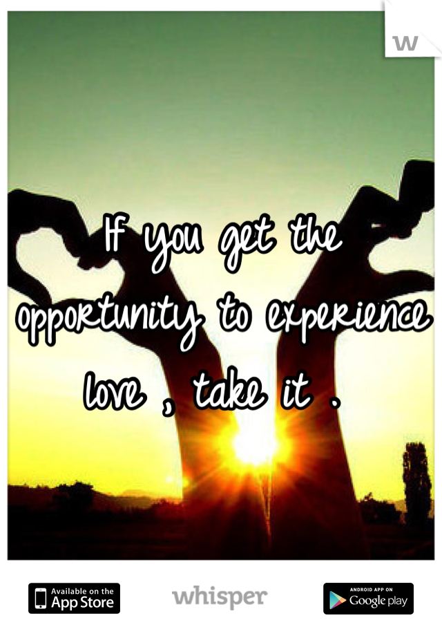 If you get the opportunity to experience love , take it .