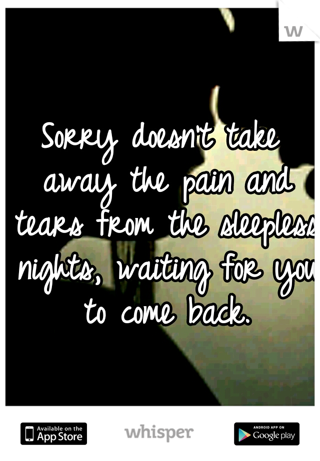 Sorry doesn't take away the pain and tears from the sleepless nights, waiting for you to come back.
