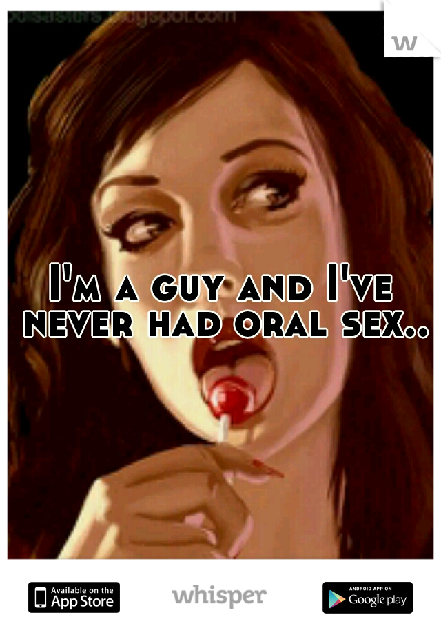 I'm a guy and I've never had oral sex..