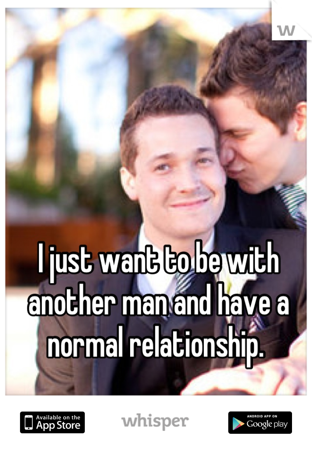 I just want to be with another man and have a normal relationship.