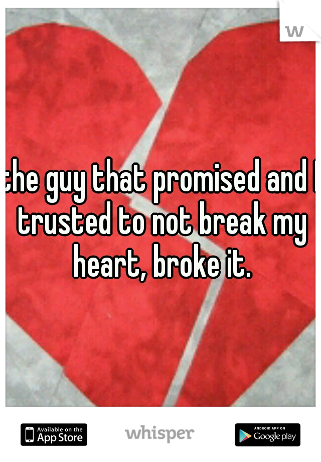 the guy that promised and I trusted to not break my heart, broke it.