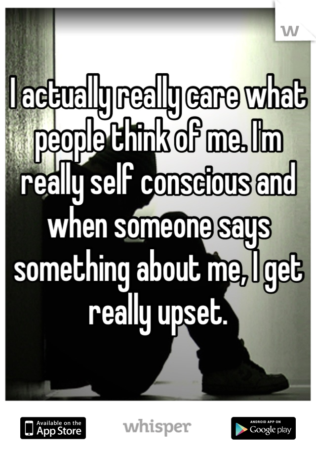 I actually really care what people think of me. I'm really self conscious and when someone says something about me, I get really upset.