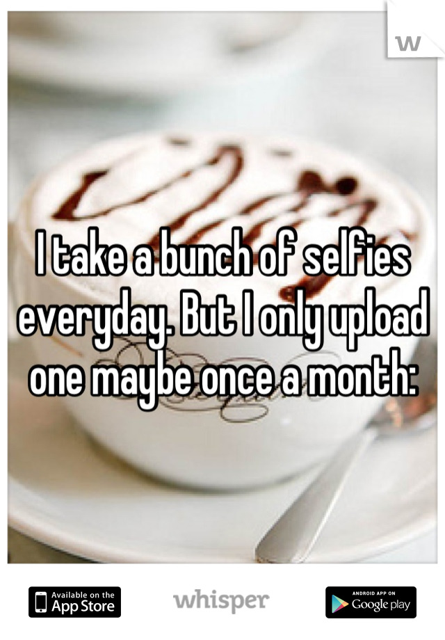I take a bunch of selfies everyday. But I only upload one maybe once a month: