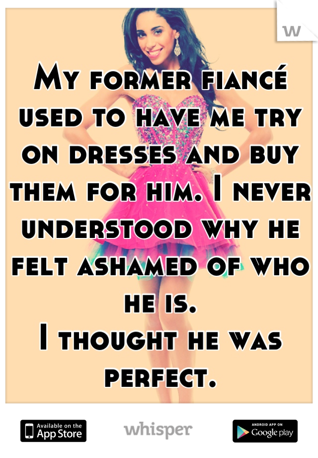 My former fiancé used to have me try on dresses and buy them for him. I never understood why he felt ashamed of who he is. I thought he was perfect.