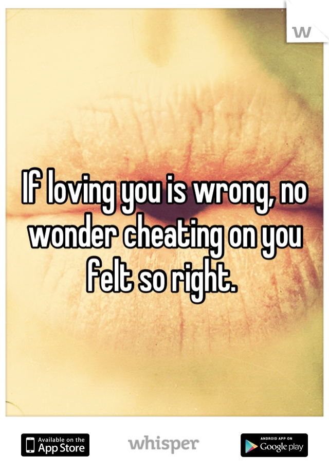 If loving you is wrong, no wonder cheating on you felt so right.