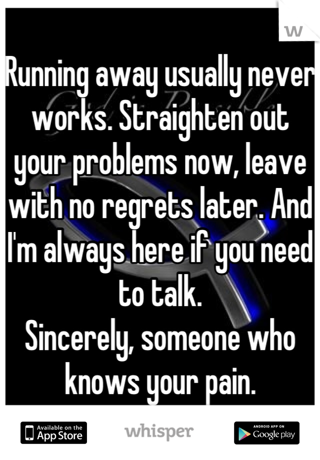 Running away usually never works. Straighten out your problems now, leave with no regrets later. And I'm always here if you need to talk. Sincerely, someone who knows your pain.