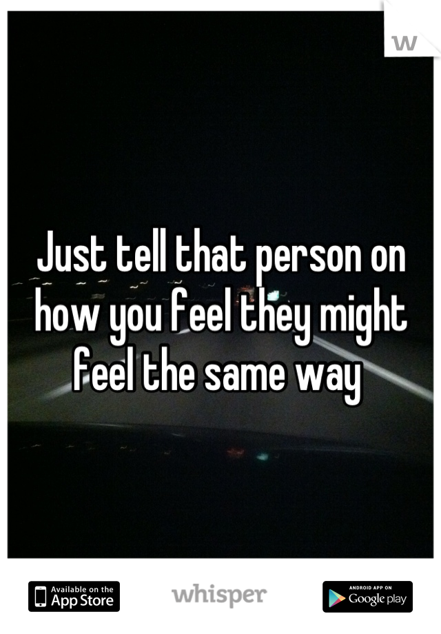 Just tell that person on how you feel they might feel the same way