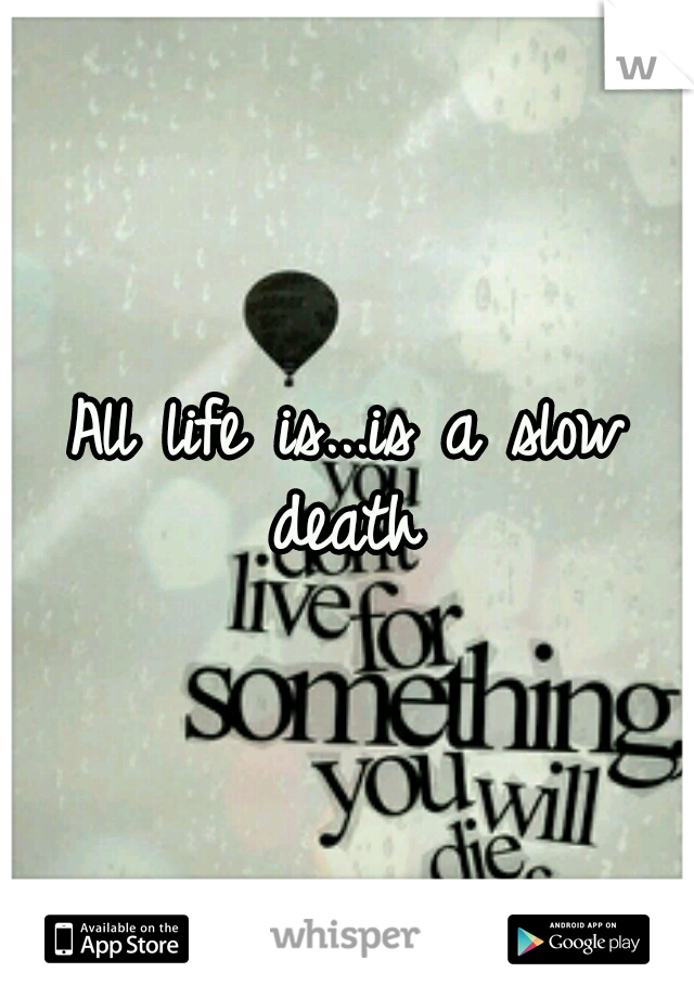 All life is...is a slow death