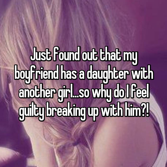 Just found out that my boyfriend has a daughter with another girl...so why do I feel guilty breaking up with him?!