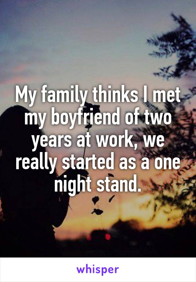 My family thinks I met my boyfriend of two years at work, we really started as a one night stand.