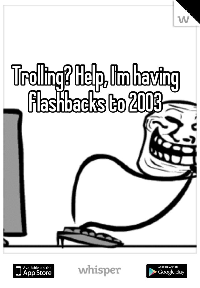 Trolling? Help, I'm having flashbacks to 2003