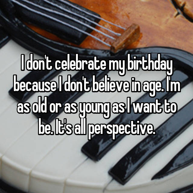 I don't celebrate my birthday because I don't believe in age. I'm as old or as young as I want to be. It's all perspective.