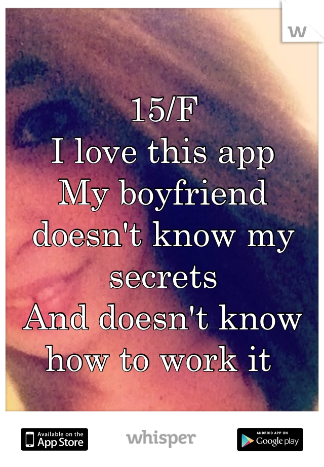 15/F I love this app  My boyfriend doesn't know my secrets And doesn't know how to work it