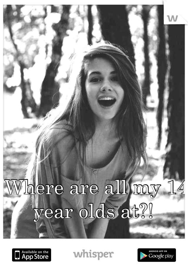 Where are all my 14 year olds at?!