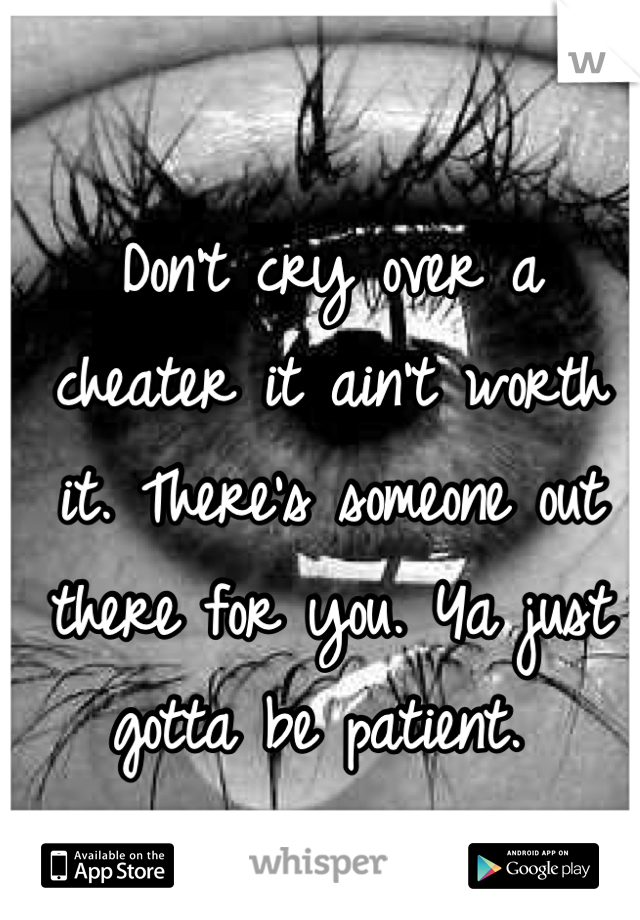 Don't cry over a cheater it ain't worth it  There's someone out