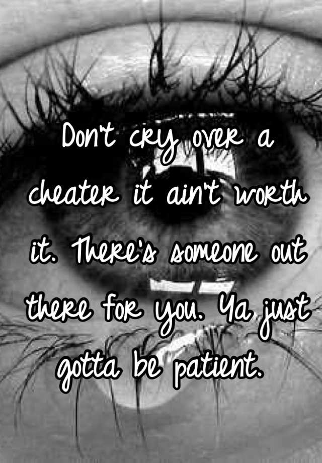Don't cry over a cheater it ain't worth it  There's someone
