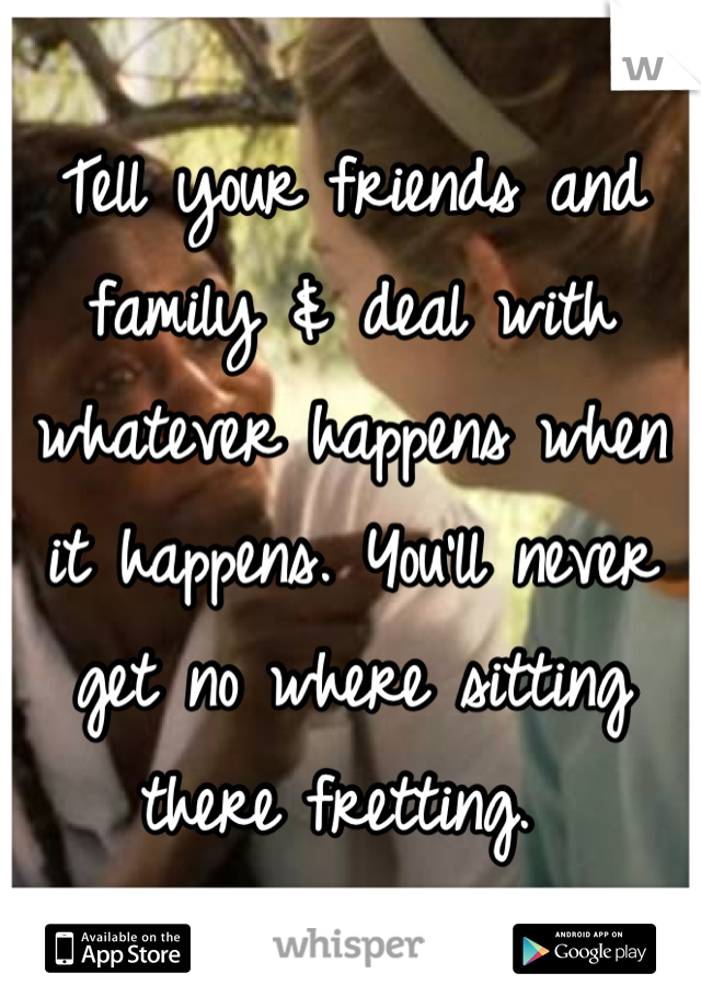 Tell your friends and family & deal with whatever happens when it happens. You'll never get no where sitting there fretting.