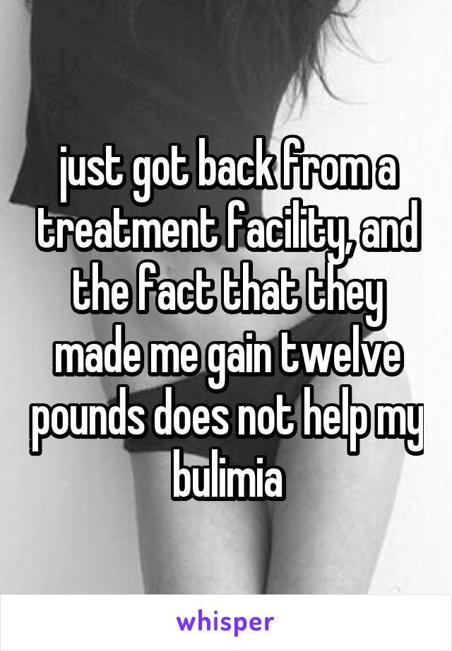 just got back from a treatment facility, and the fact that they made me gain twelve pounds does not help my bulimia