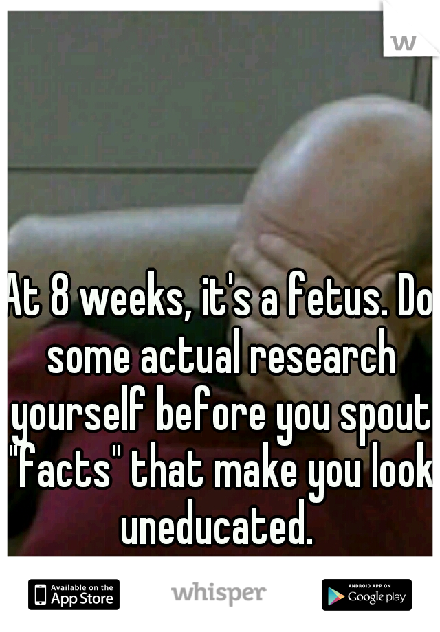 At 8 weeks, it's a fetus  Do some actual research yourself before