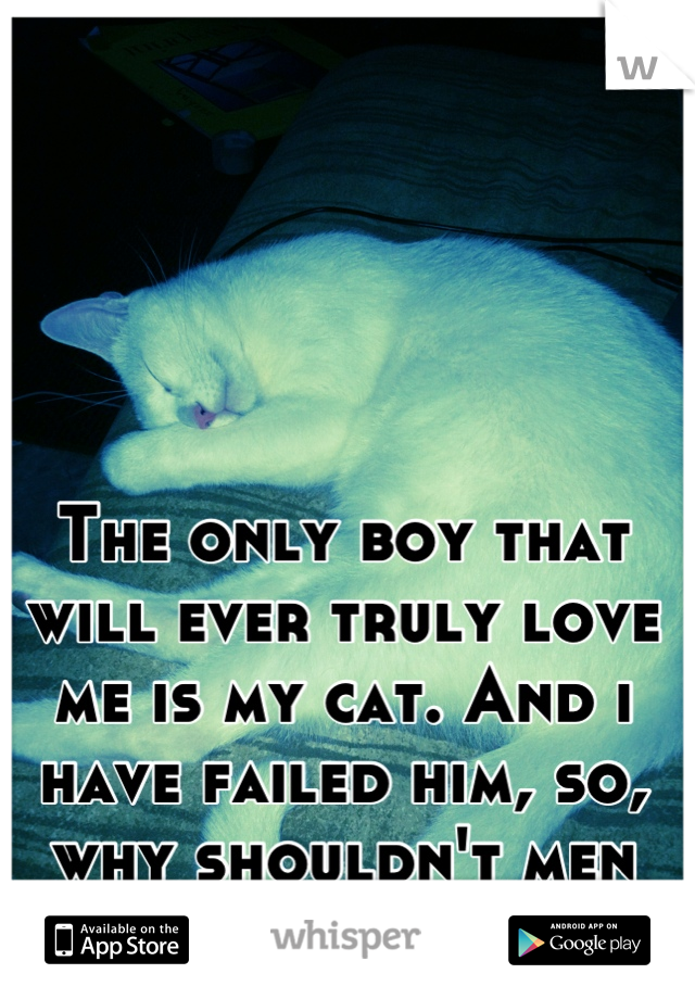 The only boy that will ever truly love me is my cat. And i have failed him, so, why shouldn't men fail me?