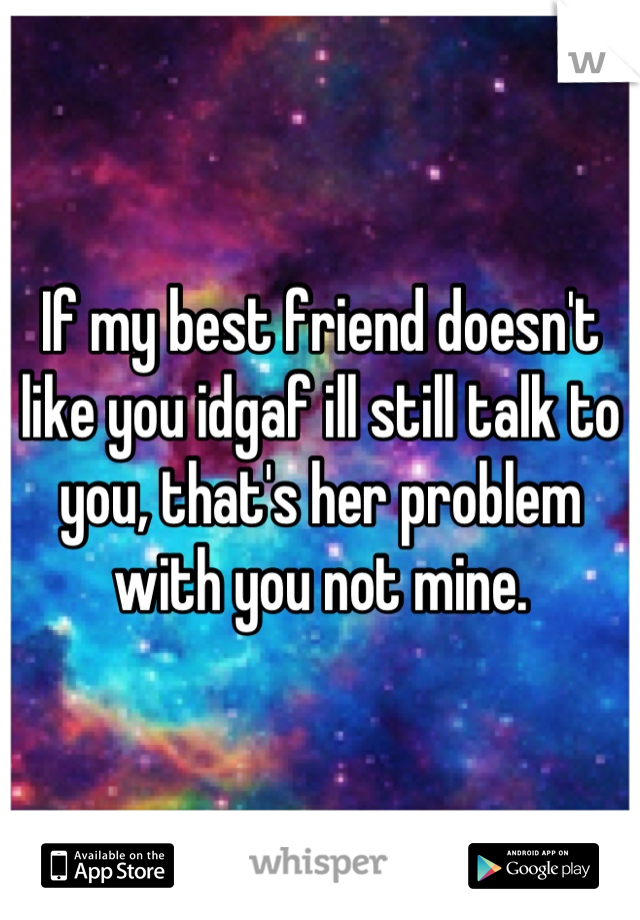 If my best friend doesn't like you idgaf ill still talk to you, that's her problem with you not mine.