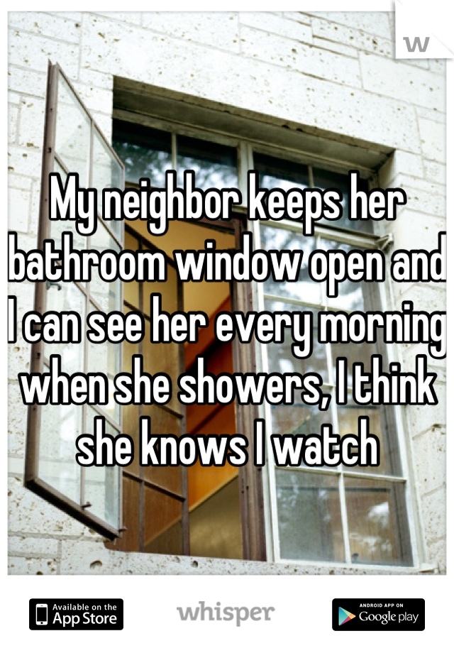 My neighbor keeps her bathroom window open and I can see her every morning when she showers, I think she knows I watch