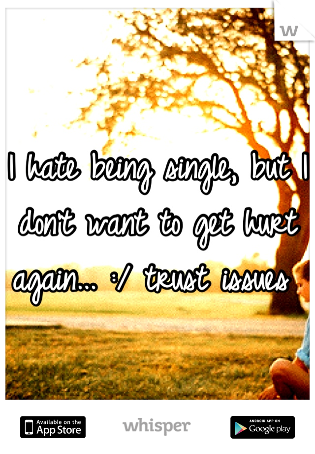 I hate being single, but I don't want to get hurt again... :/ trust issues