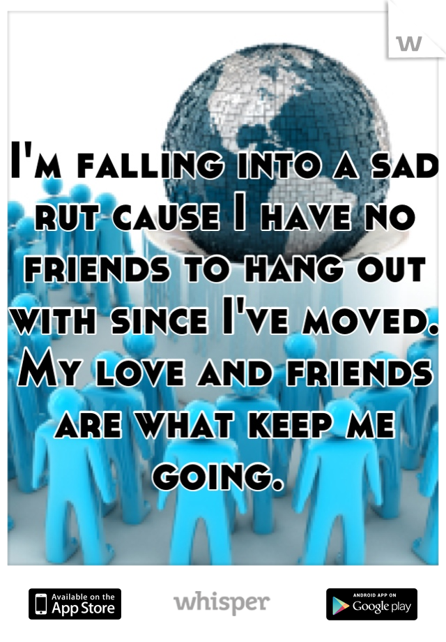 I'm falling into a sad rut cause I have no friends to hang out with since I've moved. My love and friends are what keep me going.