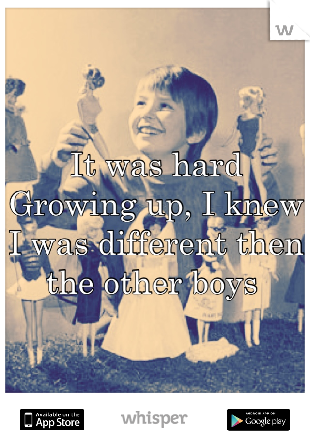It was hard Growing up, I knew I was different then the other boys