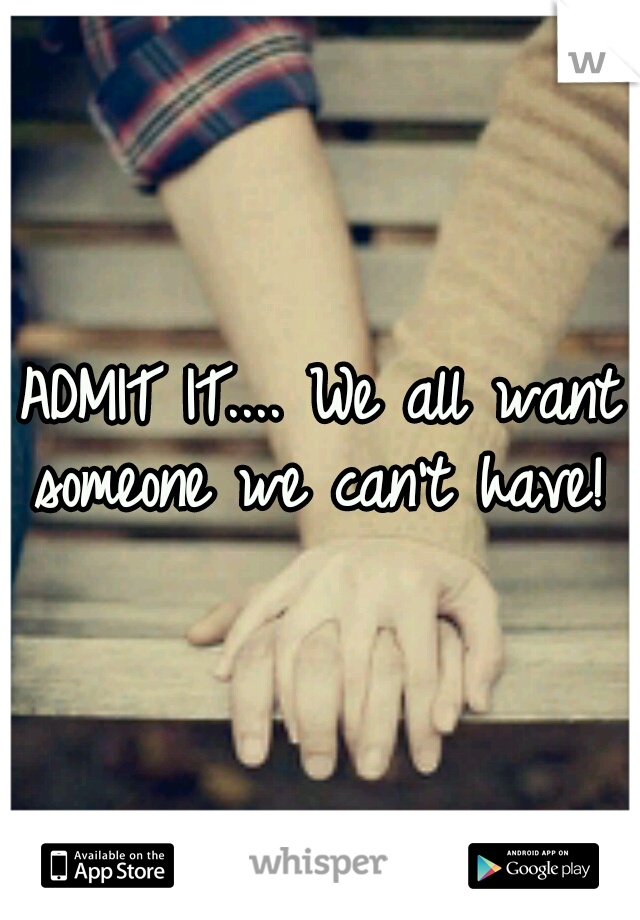 ADMIT IT.... We all want someone we can't have!