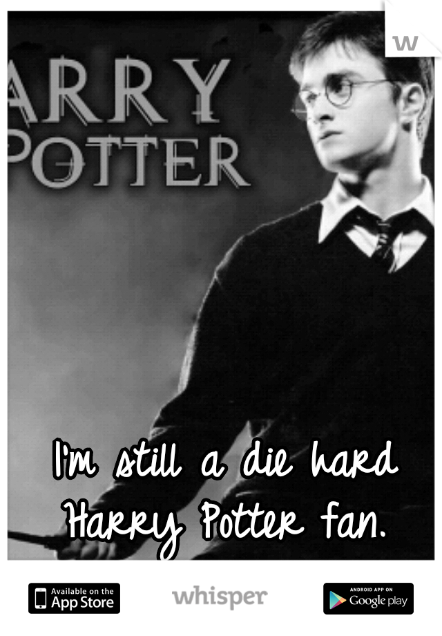 I'm still a die hard Harry Potter fan.