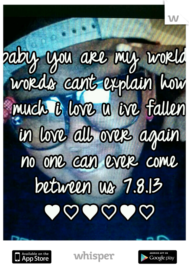baby you are my world words cant explain how much i love u ive fallen in love all over again no one can ever come between us 7.8.13 ♥♡♥♡♥♡