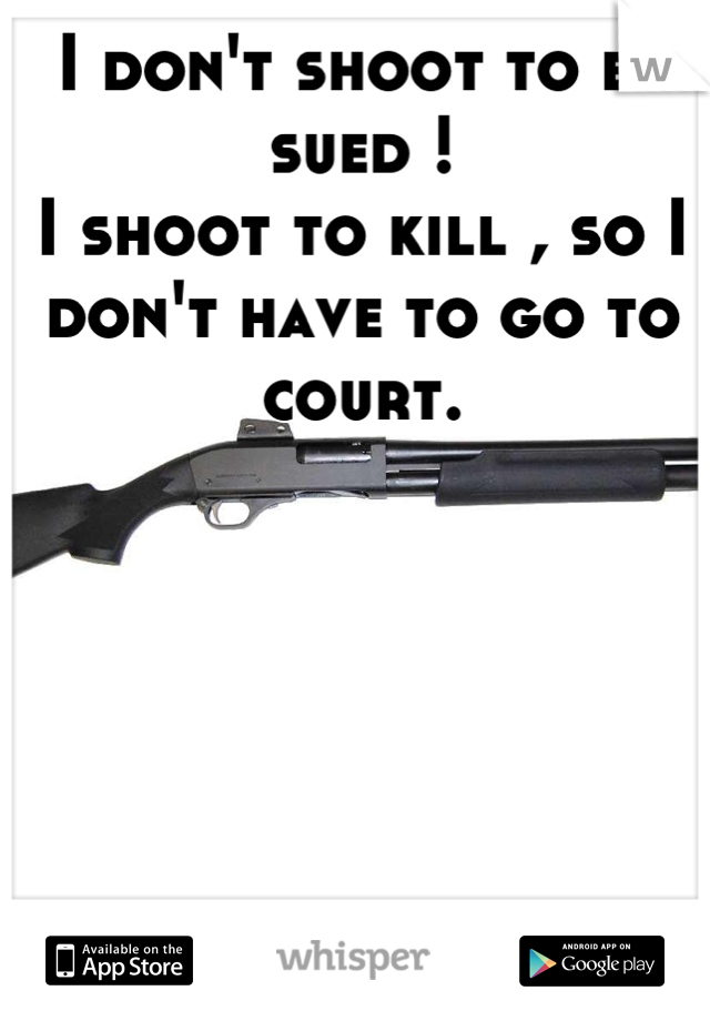 I don't shoot to be sued !  I shoot to kill , so I don't have to go to court.