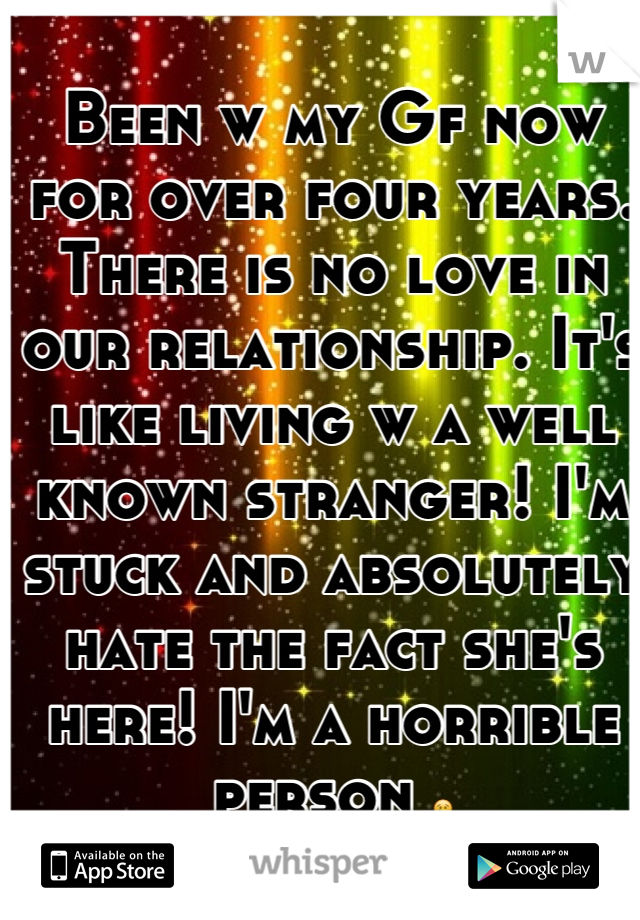 Been w my Gf now for over four years. There is no love in our relationship. It's like living w a well known stranger! I'm stuck and absolutely hate the fact she's here! I'm a horrible person 😢