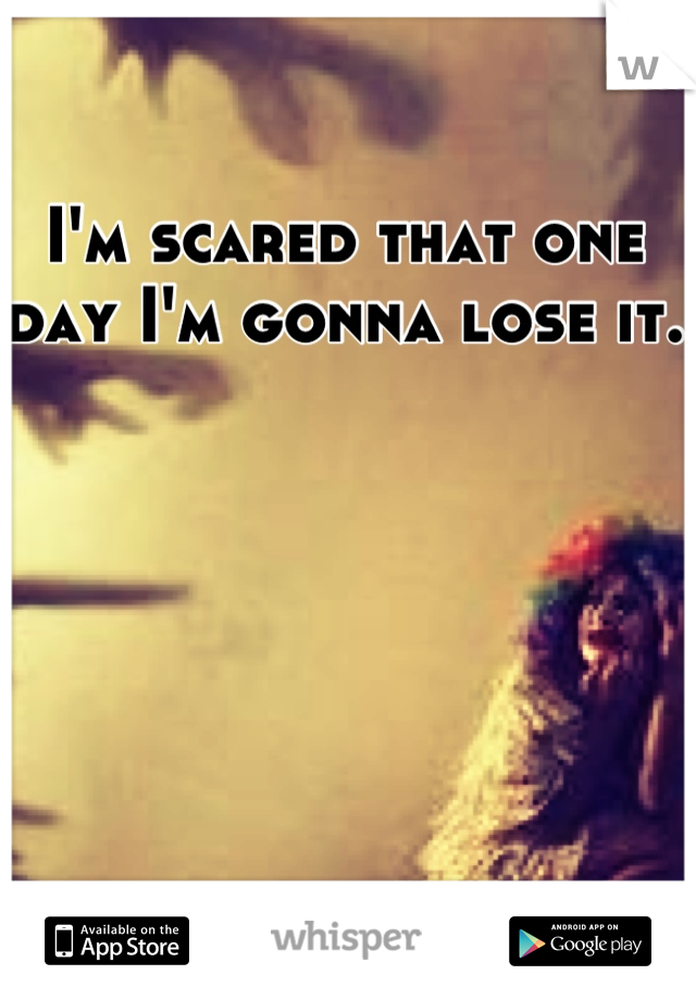 I'm scared that one day I'm gonna lose it.