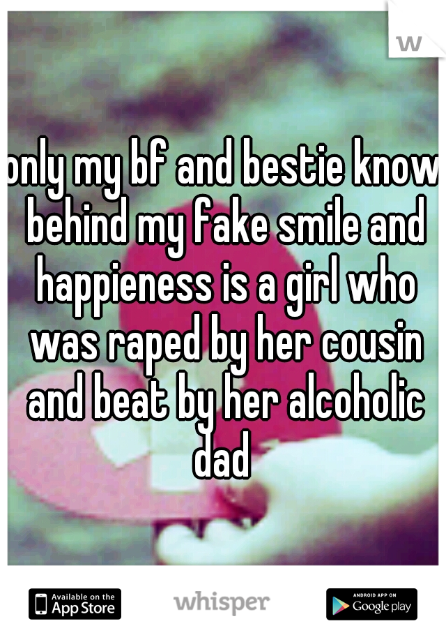only my bf and bestie know behind my fake smile and happieness is a girl who was raped by her cousin and beat by her alcoholic dad