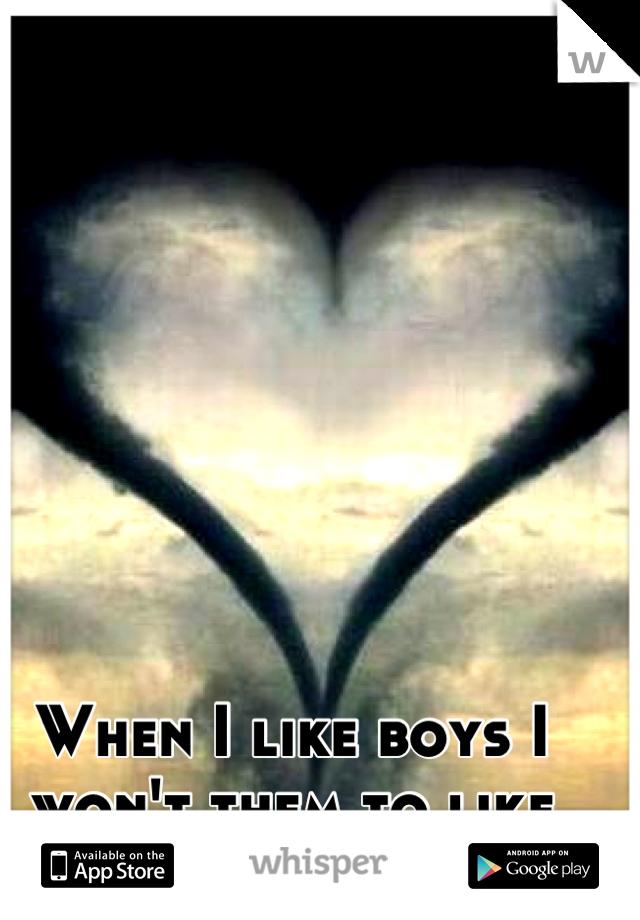 When I like boys I won't them to like back ;)