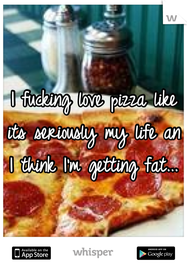 I fucking love pizza like its seriously my life an I think I'm getting fat...