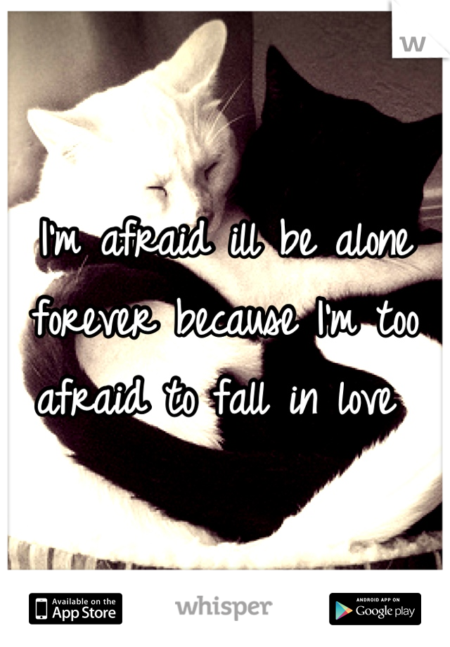 I'm afraid ill be alone forever because I'm too afraid to fall in love