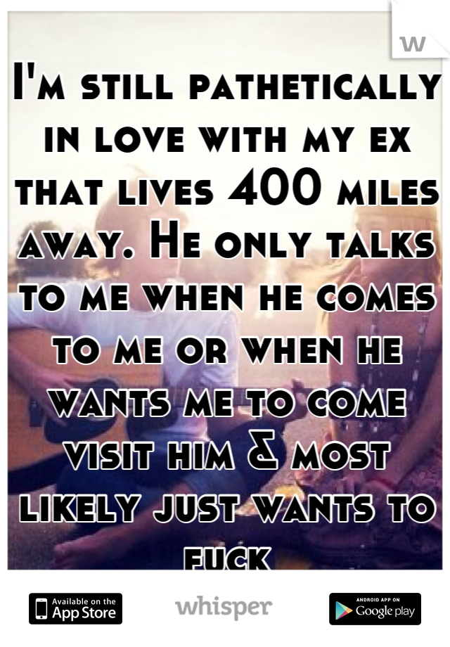 I'm still pathetically in love with my ex that lives 400 miles away. He only talks to me when he comes to me or when he wants me to come visit him & most likely just wants to fuck