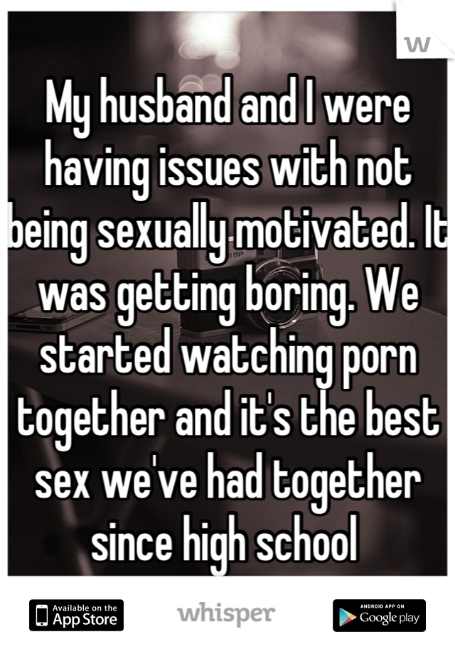 My husband and I were having issues with not being sexually motivated. It was getting boring. We started watching porn together and it's the best sex we've had together since high school